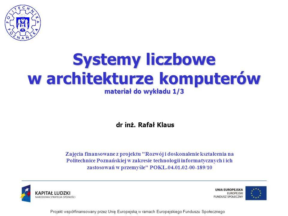 Projekt współfinansowany przez Unię Europejską w ramach Europejskiego Funduszu Społecznego dr inż. Rafał Klaus Systemy liczbowe w architekturze komput