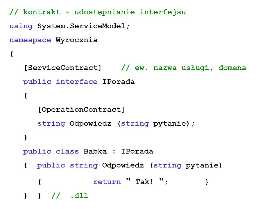 // kontrakt - udostępnianie interfejsu using System.ServiceModel; namespace Wyrocznia { [ServiceContract]// ew. nazwa usługi, domena public interface