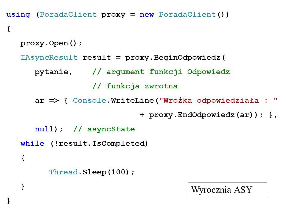 using (PoradaClient proxy = new PoradaClient()) { proxy.Open(); IAsyncResult result = proxy.BeginOdpowiedz( pytanie, // argument funkcji Odpowiedz //