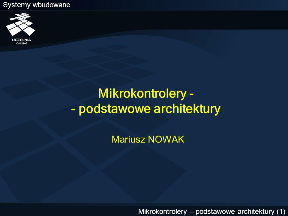 Systemy wbudowane Mikrokontrolery – podstawowe architektury (1) Mikrokontrolery - - podstawowe architektury Mariusz NOWAK