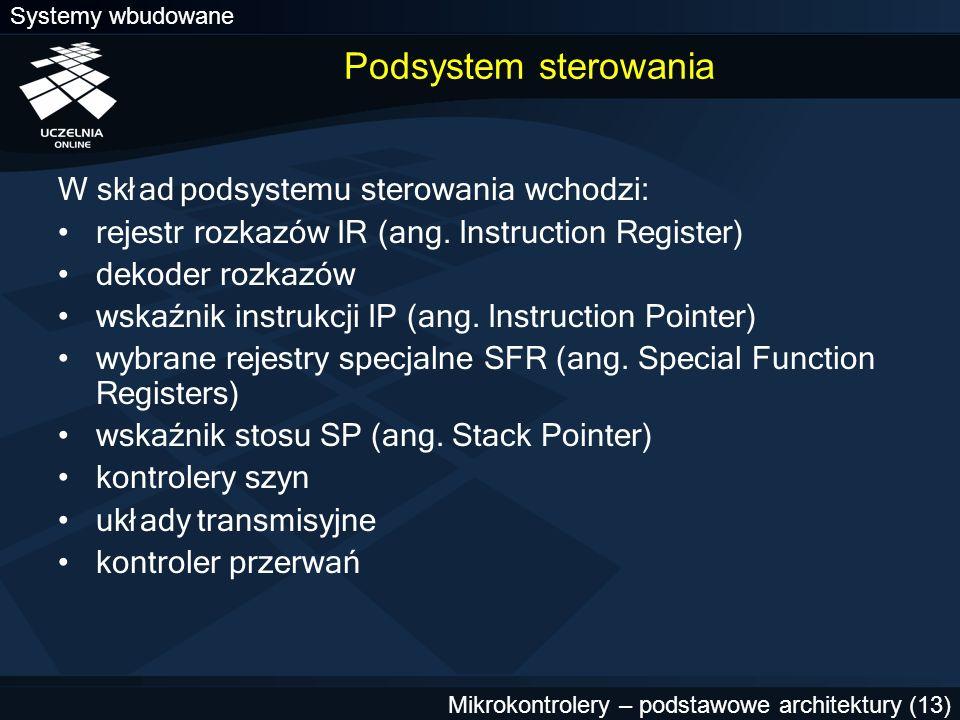 Systemy wbudowane Mikrokontrolery – podstawowe architektury (13) Podsystem sterowania W skład podsystemu sterowania wchodzi: rejestr rozkazów IR (ang.
