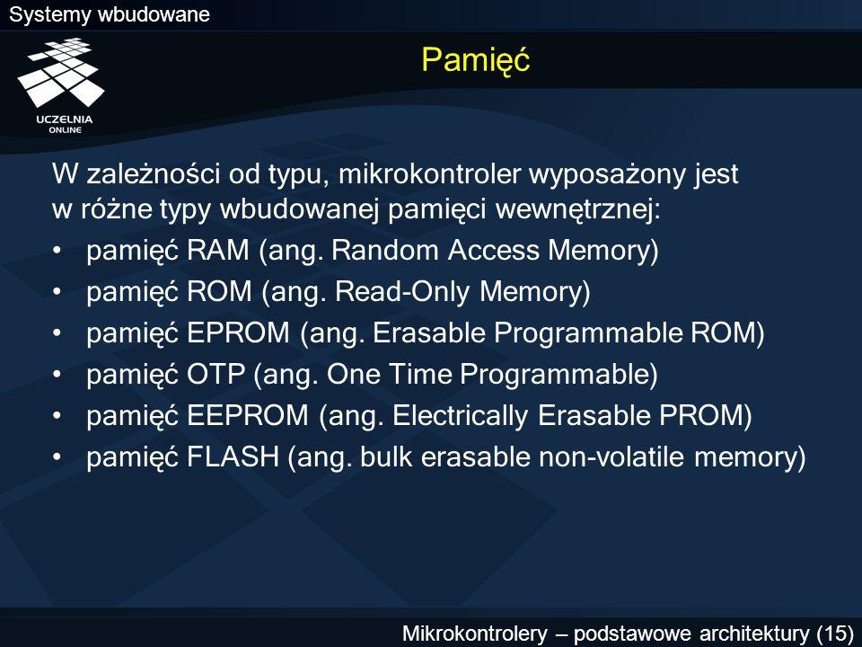 Systemy wbudowane Mikrokontrolery – podstawowe architektury (15) Pamięć W zależności od typu, mikrokontroler wyposażony jest w różne typy wbudowanej p