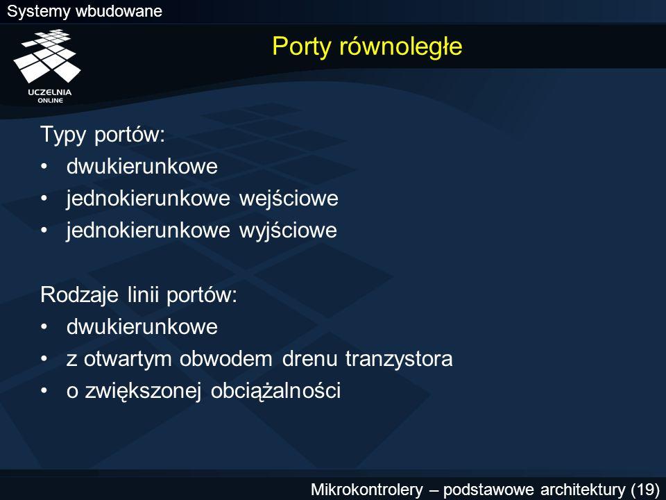 Systemy wbudowane Mikrokontrolery – podstawowe architektury (19) Porty równoległe Typy portów: dwukierunkowe jednokierunkowe wejściowe jednokierunkowe