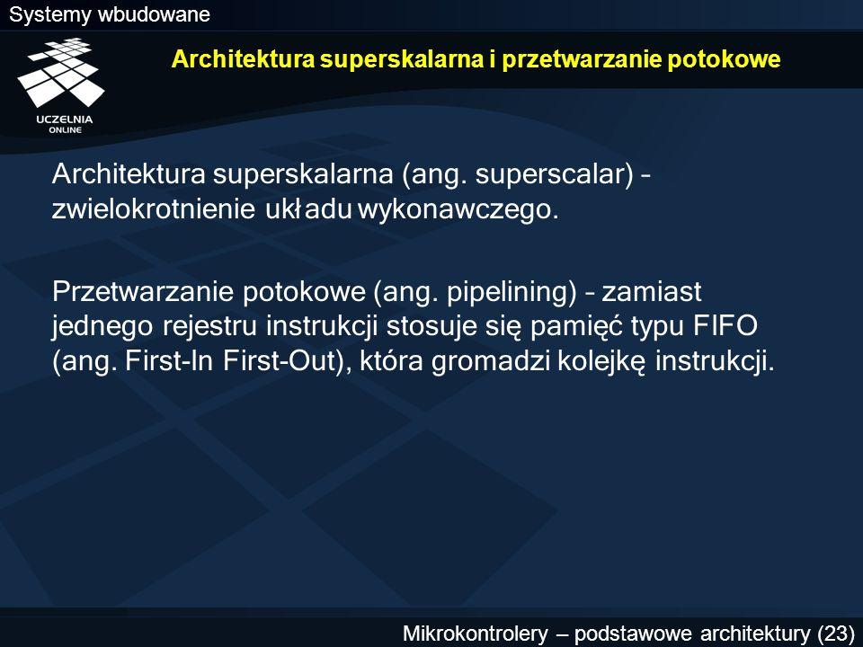 Systemy wbudowane Mikrokontrolery – podstawowe architektury (23) Architektura superskalarna i przetwarzanie potokowe Architektura superskalarna (ang.