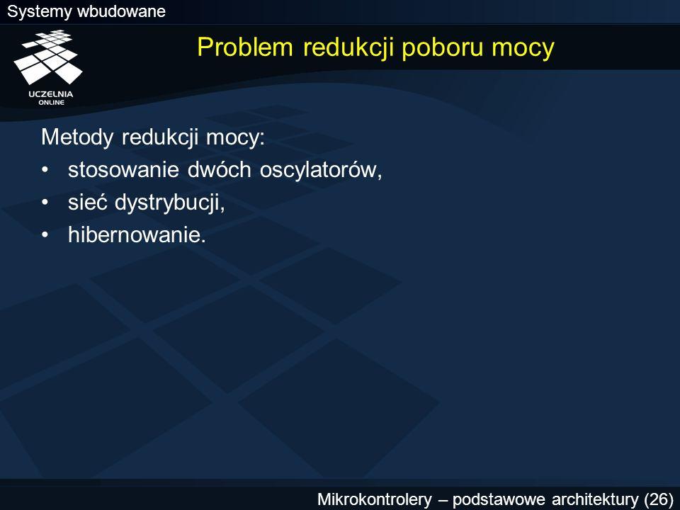 Systemy wbudowane Mikrokontrolery – podstawowe architektury (26) Problem redukcji poboru mocy Metody redukcji mocy: stosowanie dwóch oscylatorów, sieć