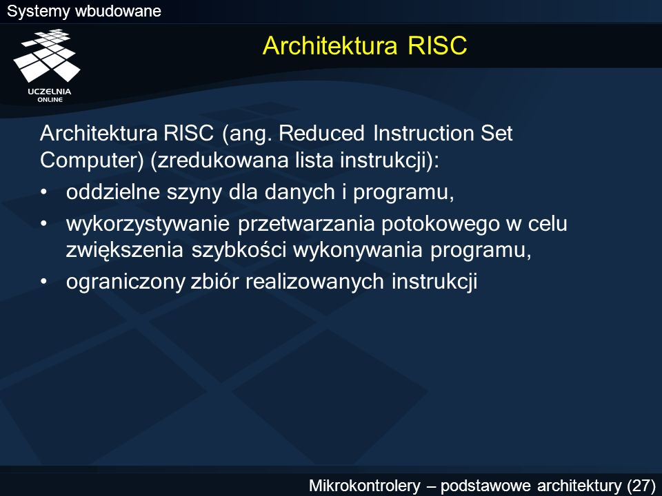 Systemy wbudowane Mikrokontrolery – podstawowe architektury (27) Architektura RISC Architektura RISC (ang. Reduced Instruction Set Computer) (zredukow