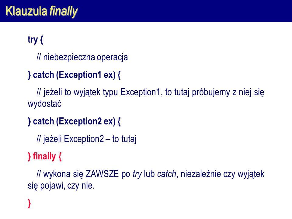 Klauzula finally try { // niebezpieczna operacja } catch (Exception1 ex) { // jeżeli to wyjątek typu Exception1, to tutaj próbujemy z niej się wydosta