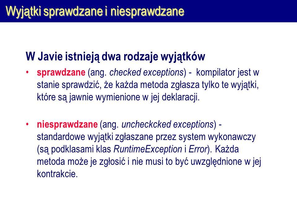 Wyjątki sprawdzane i niesprawdzane W Javie istnieją dwa rodzaje wyjątków sprawdzane (ang. checked exceptions ) - kompilator jest w stanie sprawdzić, ż
