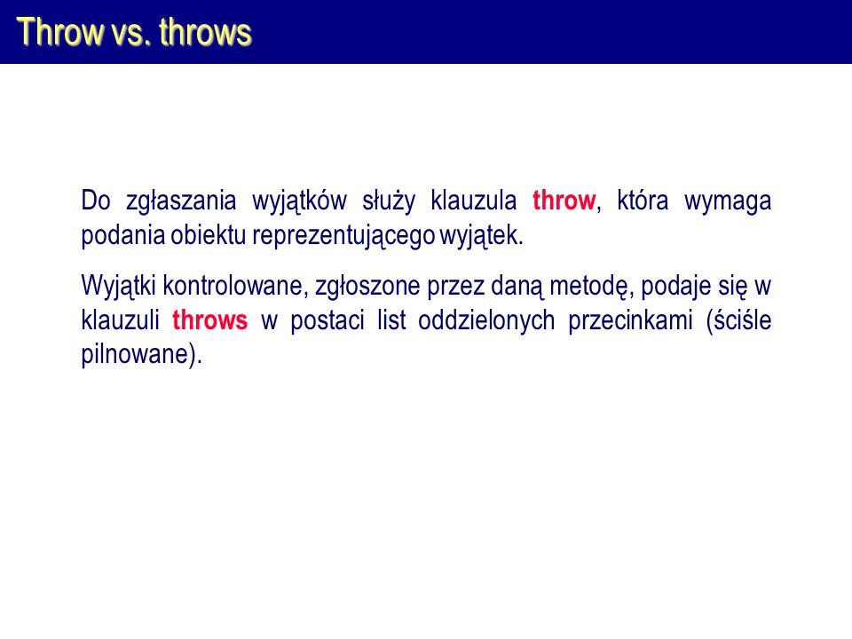 Throw vs. throws Do zgłaszania wyjątków służy klauzula throw, która wymaga podania obiektu reprezentującego wyjątek. Wyjątki kontrolowane, zgłoszone p
