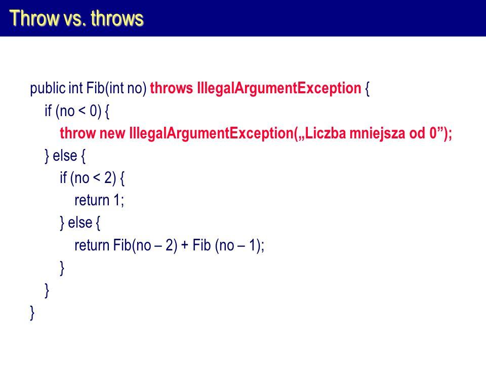 Throw vs. throws public int Fib(int no) throws IllegalArgumentException { if (no < 0) { throw new IllegalArgumentException(Liczba mniejsza od 0); } el
