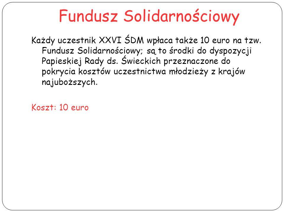 Fundusz Solidarnościowy Każdy uczestnik XXVI ŚDM wpłaca także 10 euro na tzw. Fundusz Solidarnościowy; są to środki do dyspozycji Papieskiej Rady ds.