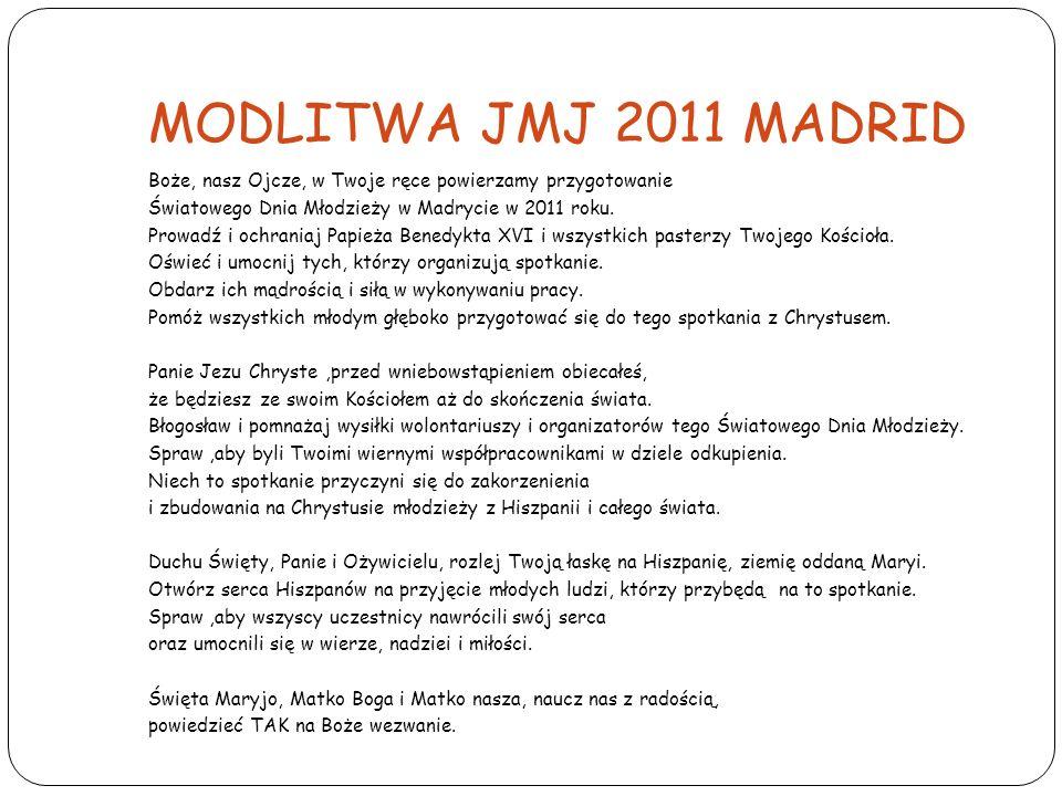 MODLITWA JMJ 2011 MADRID Boże, nasz Ojcze, w Twoje ręce powierzamy przygotowanie Światowego Dnia Młodzieży w Madrycie w 2011 roku. Prowadź i ochraniaj