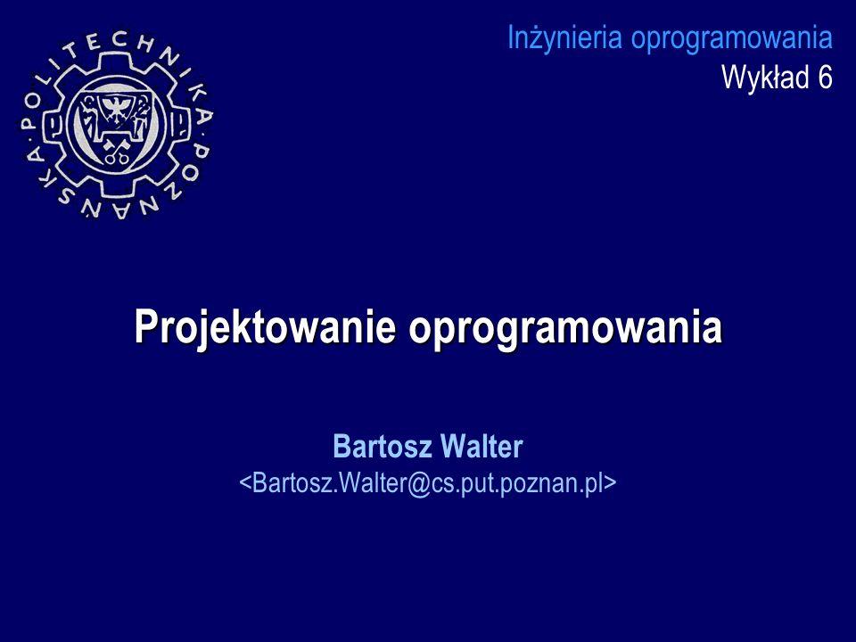Projektowanie oprogramowania Inżynieria oprogramowania Wykład 6 Bartosz Walter