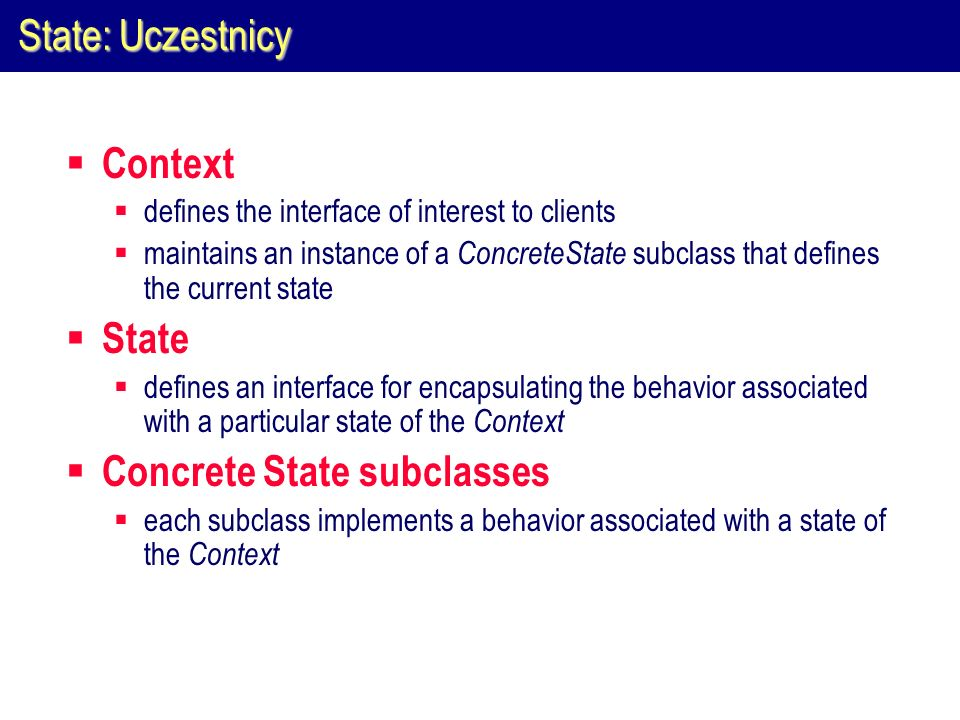 State: Uczestnicy Context defines the interface of interest to clients maintains an instance of a ConcreteState subclass that defines the current stat