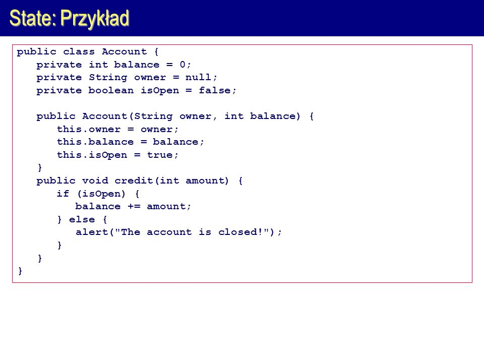 State: Przykład public class Account { private int balance = 0; private String owner = null; private boolean isOpen = false; public Account(String own
