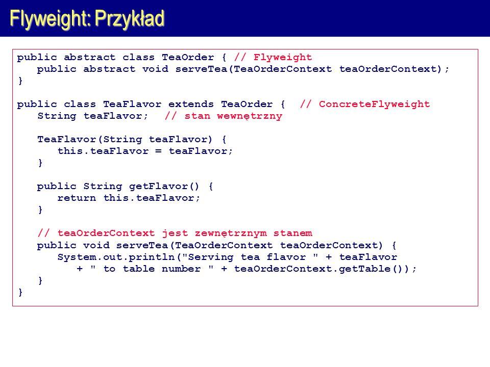 Flyweight: Przykład public abstract class TeaOrder { // Flyweight public abstract void serveTea(TeaOrderContext teaOrderContext); } public class TeaFl