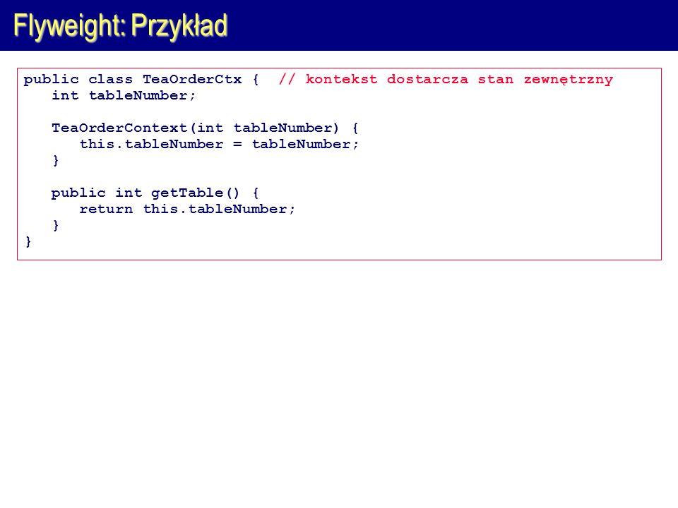 Flyweight: Przykład public class TeaOrderCtx { // kontekst dostarcza stan zewnętrzny int tableNumber; TeaOrderContext(int tableNumber) { this.tableNum