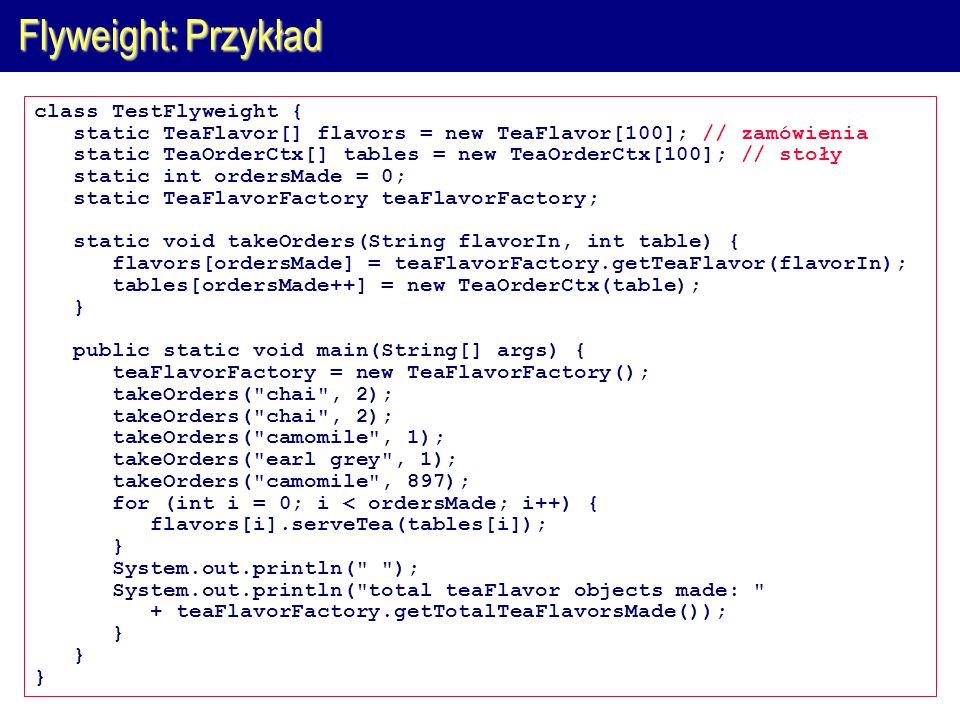 Flyweight: Przykład class TestFlyweight { static TeaFlavor[] flavors = new TeaFlavor[100]; // zamówienia static TeaOrderCtx[] tables = new TeaOrderCtx