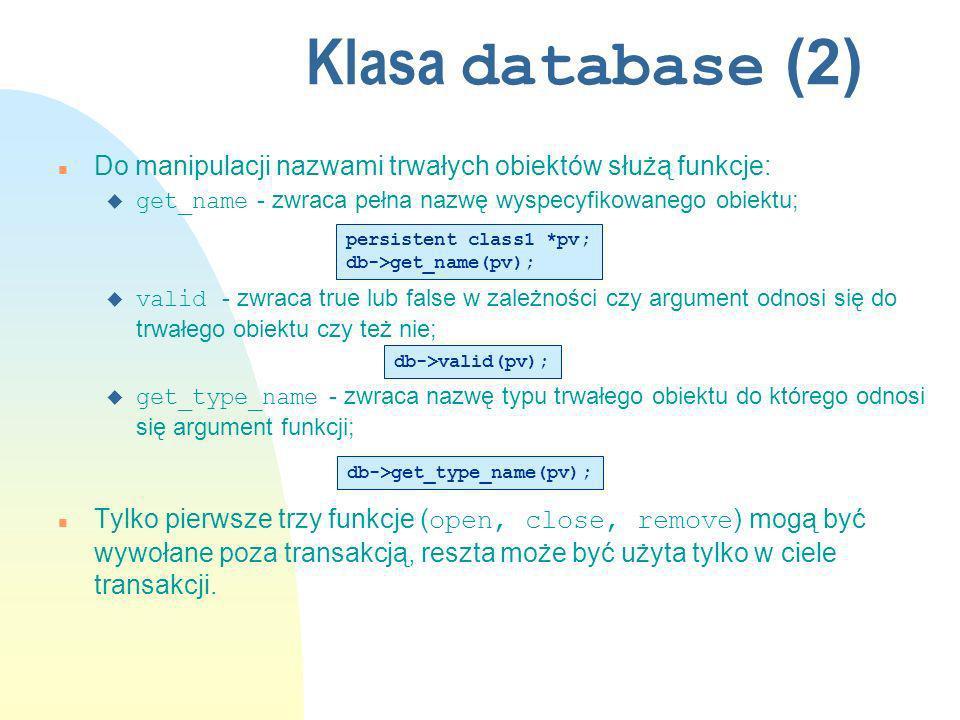 Klasa database (2) n Do manipulacji nazwami trwałych obiektów służą funkcje: get_name - zwraca pełna nazwę wyspecyfikowanego obiektu; valid - zwraca true lub false w zależności czy argument odnosi się do trwałego obiektu czy też nie; get_type_name - zwraca nazwę typu trwałego obiektu do którego odnosi się argument funkcji; Tylko pierwsze trzy funkcje ( open, close, remove ) mogą być wywołane poza transakcją, reszta może być użyta tylko w ciele transakcji.