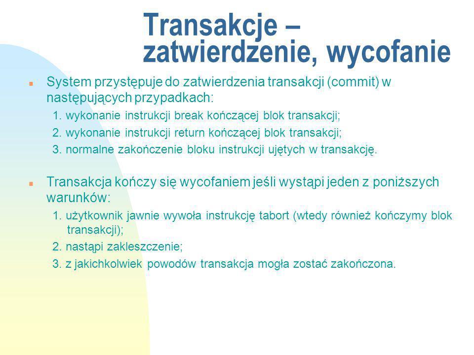 Transakcje – zatwierdzenie, wycofanie n System przystępuje do zatwierdzenia transakcji (commit) w następujących przypadkach: 1. wykonanie instrukcji b