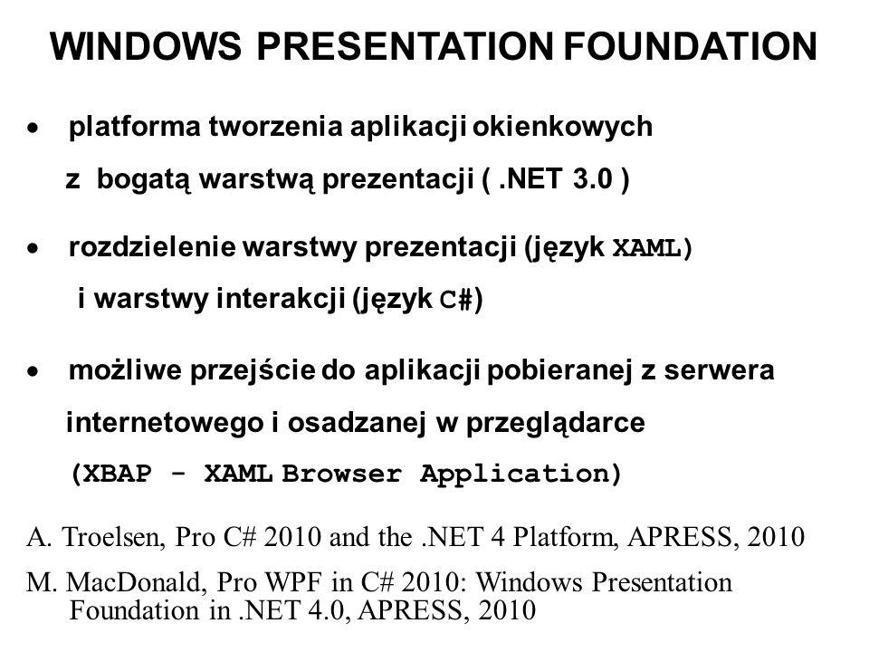 WINDOWS PRESENTATION FOUNDATION platforma tworzenia aplikacji okienkowych z bogatą warstwą prezentacji (.NET 3.0 ) rozdzielenie warstwy prezentacji (język XAML) i warstwy interakcji (język C# ) możliwe przejście do aplikacji pobieranej z serwera internetowego i osadzanej w przeglądarce (XBAP - XAML Browser Application) A.