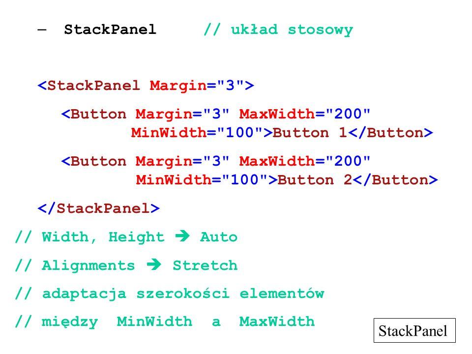 – StackPanel// układ stosowy Button 1 Button 2 // Width, Height Auto // Alignments Stretch // adaptacja szerokości elementów // między MinWidth a MaxWidth StackPanel