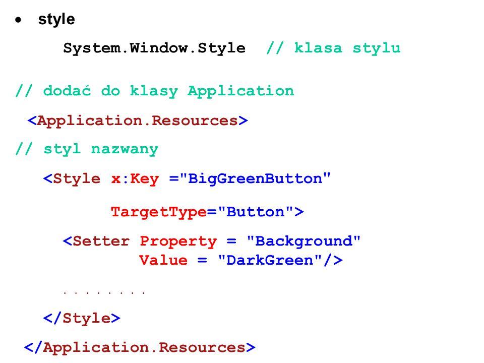 style System.Window.Style // klasa stylu // dodać do klasy Application // styl nazwany <Style x:Key = BigGreenButton TargetType= Button >........