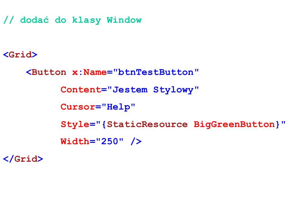 // dodać do klasy Window <Button x:Name= btnTestButton Content= Jestem Stylowy Cursor= Help Style= {StaticResource BigGreenButton} Width= 250 />