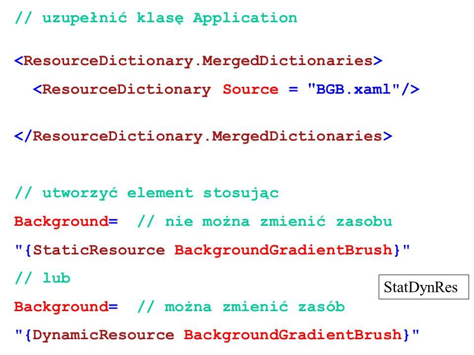 // uzupełnić klasę Application // utworzyć element stosując Background= // nie można zmienić zasobu {StaticResource BackgroundGradientBrush} // lub Background= // można zmienić zasób {DynamicResource BackgroundGradientBrush} StatDynRes