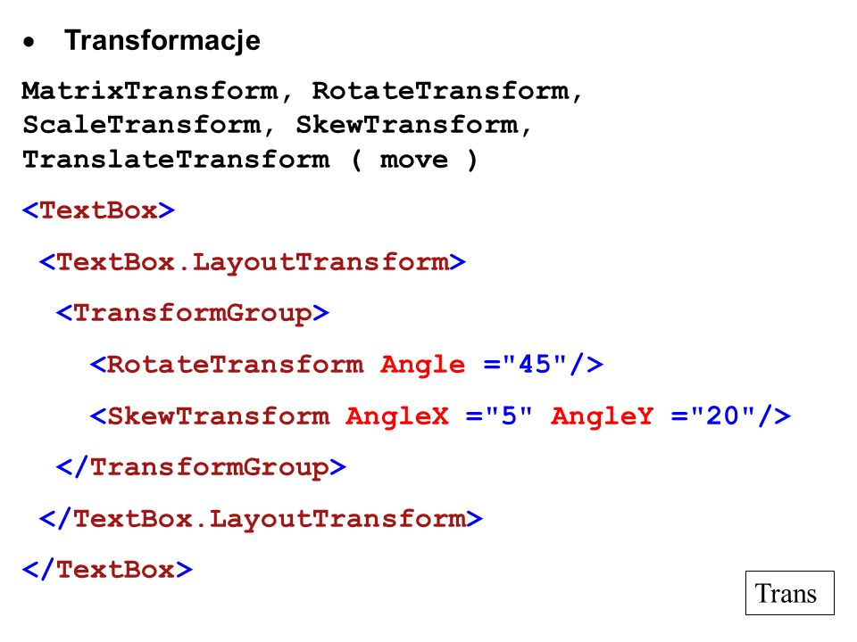Transformacje MatrixTransform, RotateTransform, ScaleTransform, SkewTransform, TranslateTransform ( move ) Trans