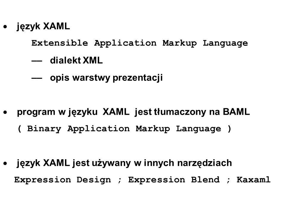 język XAML Extensible Application Markup Language –– dialekt XML –– opis warstwy prezentacji program w języku XAML jest tłumaczony na BAML ( Binary Application Markup Language ) język XAML jest używany w innych narzędziach Expression Design ; Expression Blend ; Kaxaml