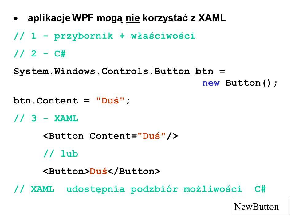 aplikacje WPF mogą nie korzystać z XAML // 1 - przybornik + właściwości // 2 - C# System.Windows.Controls.Button btn = new Button(); btn.Content =