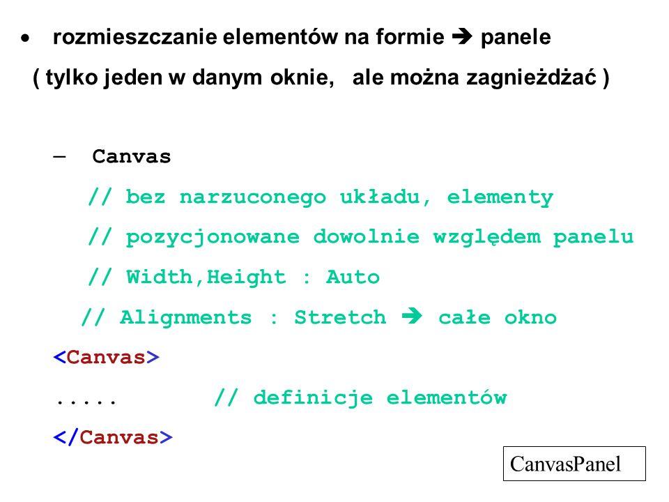 rozmieszczanie elementów na formie panele ( tylko jeden w danym oknie, ale można zagnieżdżać ) – Canvas // bez narzuconego układu, elementy // pozycjonowane dowolnie względem panelu // Width,Height : Auto // Alignments : Stretch całe okno.....