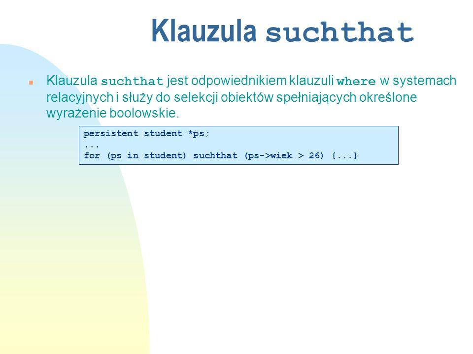 Klauzula suchthat Klauzula suchthat jest odpowiednikiem klauzuli where w systemach relacyjnych i służy do selekcji obiektów spełniających określone wyrażenie boolowskie.