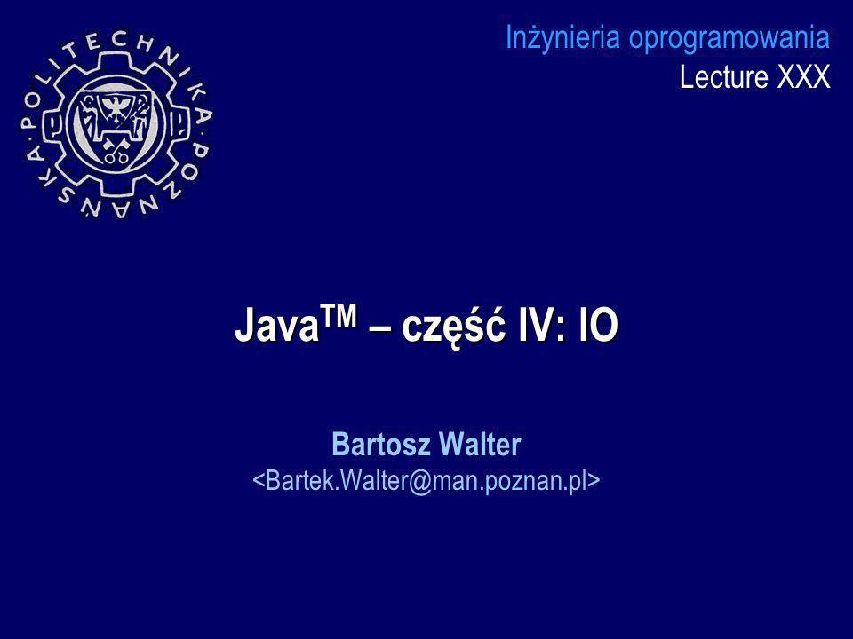 Java TM – część IV: IO Inżynieria oprogramowania Lecture XXX Bartosz Walter