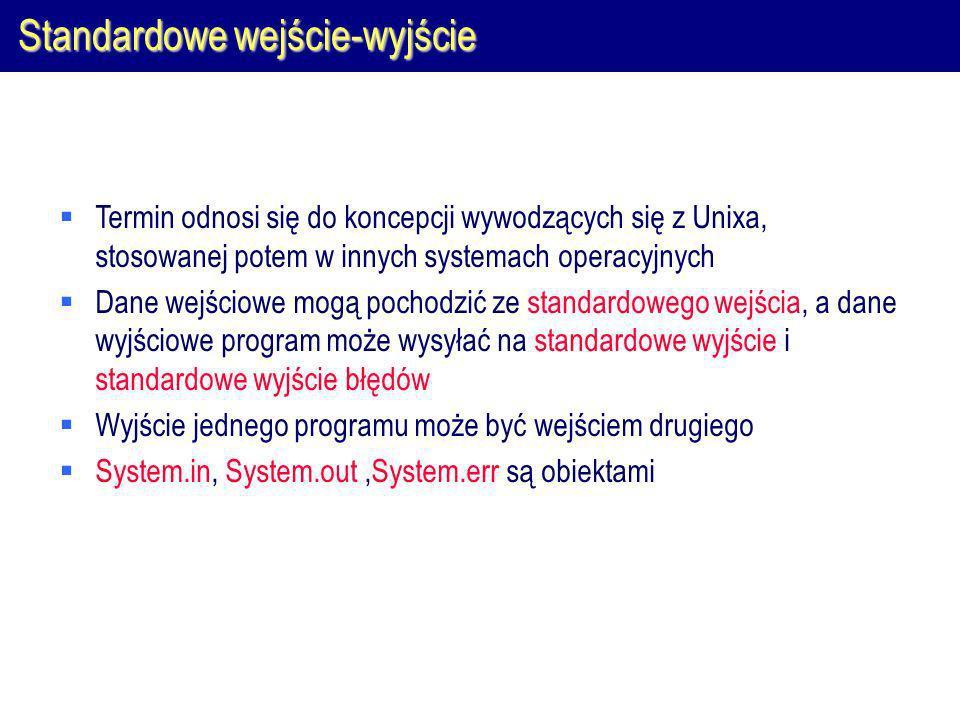 Standardowe wejście-wyjście Termin odnosi się do koncepcji wywodzących się z Unixa, stosowanej potem w innych systemach operacyjnych Dane wejściowe mogą pochodzić ze standardowego wejścia, a dane wyjściowe program może wysyłać na standardowe wyjście i standardowe wyjście błędów Wyjście jednego programu może być wejściem drugiego System.in, System.out,System.err są obiektami