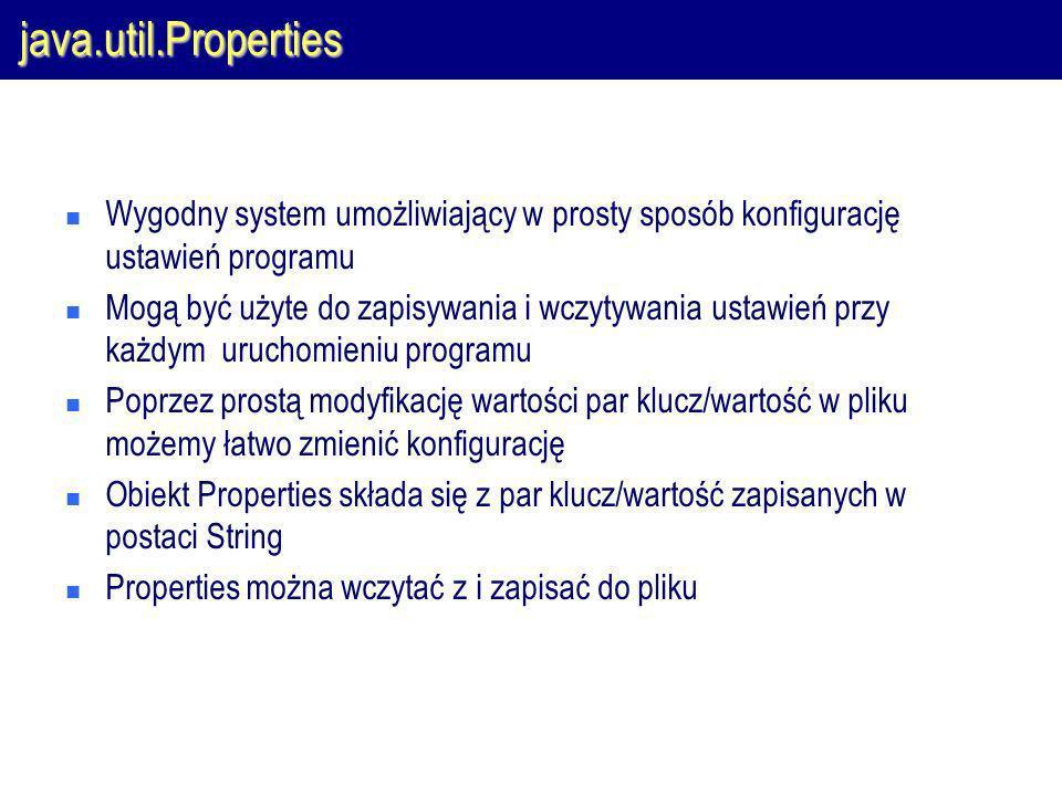 java.util.Properties Wygodny system umożliwiający w prosty sposób konfigurację ustawień programu Mogą być użyte do zapisywania i wczytywania ustawień przy każdym uruchomieniu programu Poprzez prostą modyfikację wartości par klucz/wartość w pliku możemy łatwo zmienić konfigurację Obiekt Properties składa się z par klucz/wartość zapisanych w postaci String Properties można wczytać z i zapisać do pliku