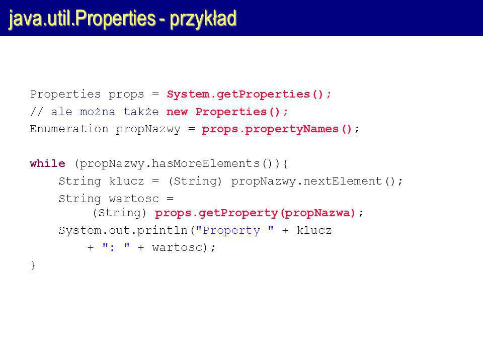 java.util.Properties - przykład Properties props = System.getProperties(); // ale można także new Properties(); Enumeration propNazwy = props.propertyNames(); while (propNazwy.hasMoreElements()){ String klucz = (String) propNazwy.nextElement(); String wartosc = (String) props.getProperty(propNazwa); System.out.println( Property + klucz + : + wartosc); }