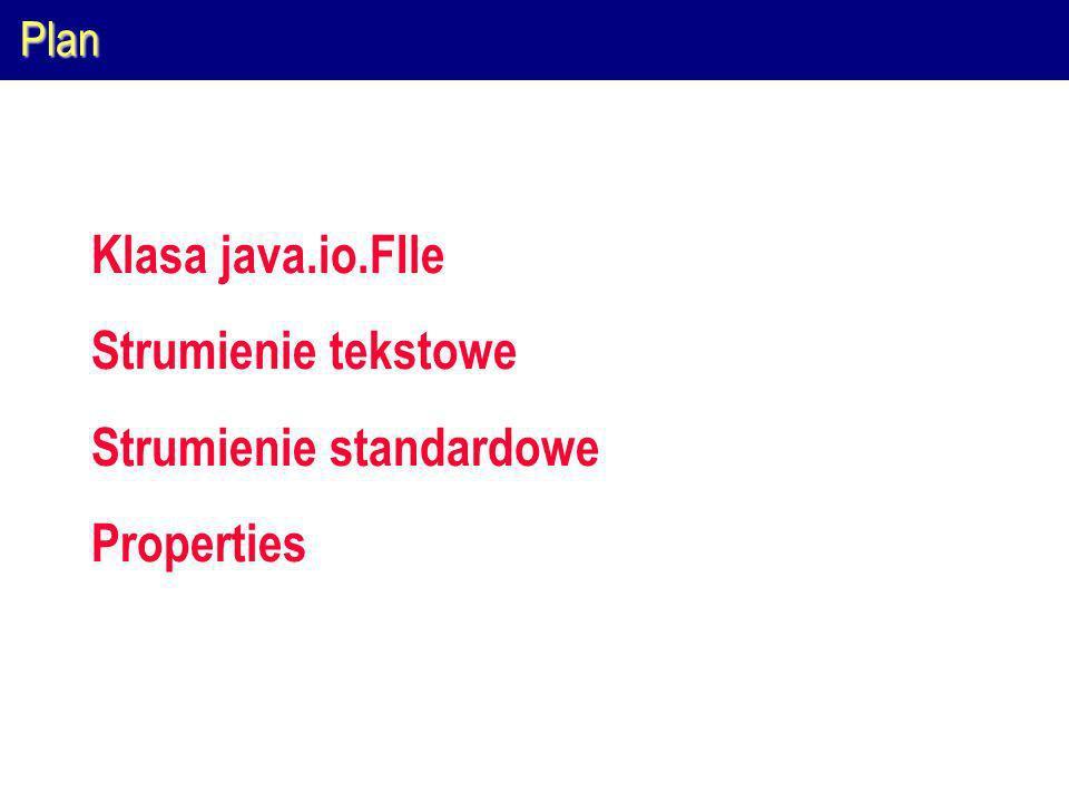 Plan Klasa java.io.FIle Strumienie tekstowe Strumienie standardowe Properties