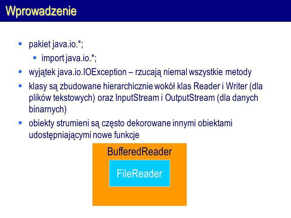 Wprowadzenie pakiet java.io.*; import java.io.*; wyjątek java.io.IOException – rzucają niemal wszystkie metody klasy są zbudowane hierarchicznie wokół klas Reader i Writer (dla plików tekstowych) oraz InputStream i OutputStream (dla danych binarnych) obiekty strumieni są często dekorowane innymi obiektami udostępniającymi nowe funkcje FileReader BufferedReader
