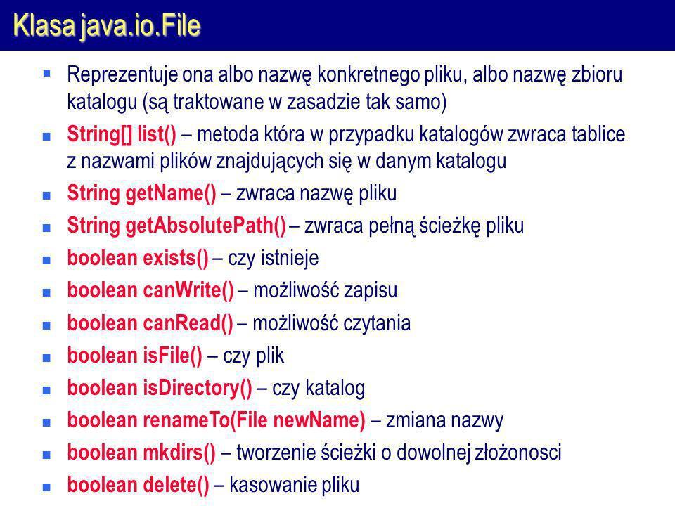 Klasa java.io.File Reprezentuje ona albo nazwę konkretnego pliku, albo nazwę zbioru katalogu (są traktowane w zasadzie tak samo) String[] list() – metoda która w przypadku katalogów zwraca tablice z nazwami plików znajdujących się w danym katalogu String getName() – zwraca nazwę pliku String getAbsolutePath() – zwraca pełną ścieżkę pliku boolean exists() – czy istnieje boolean canWrite() – możliwość zapisu boolean canRead() – możliwość czytania boolean isFile() – czy plik boolean isDirectory() – czy katalog boolean renameTo(File newName) – zmiana nazwy boolean mkdirs() – tworzenie ścieżki o dowolnej złożonosci boolean delete() – kasowanie pliku