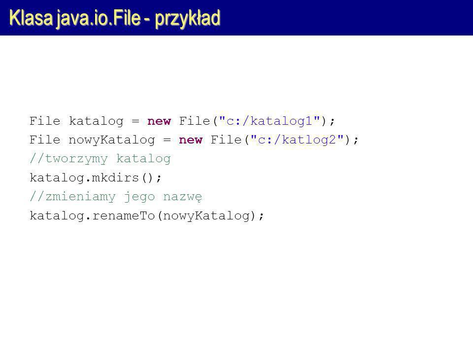 Klasa java.io.File - przykład File katalog = new File( c:/katalog1 ); File nowyKatalog = new File( c:/katlog2 ); //tworzymy katalog katalog.mkdirs(); //zmieniamy jego nazwę katalog.renameTo(nowyKatalog);