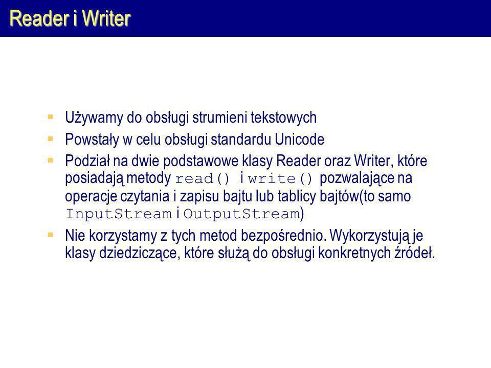 Reader i Writer Używamy do obsługi strumieni tekstowych Powstały w celu obsługi standardu Unicode Podział na dwie podstawowe klasy Reader oraz Writer, które posiadają metody read() i write() pozwalające na operacje czytania i zapisu bajtu lub tablicy bajtów(to samo InputStream i OutputStream ) Nie korzystamy z tych metod bezpośrednio.