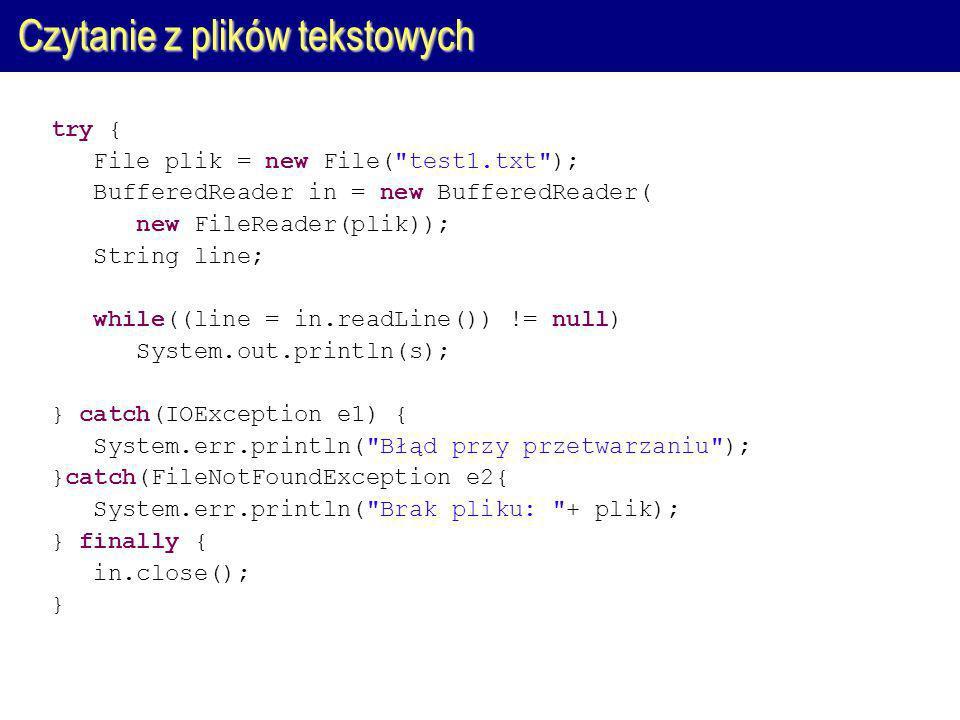 Czytanie z plików tekstowych try { File plik = new File( test1.txt ); BufferedReader in = new BufferedReader( new FileReader(plik)); String line; while((line = in.readLine()) != null) System.out.println(s); } catch(IOException e1) { System.err.println( Błąd przy przetwarzaniu ); }catch(FileNotFoundException e2{ System.err.println( Brak pliku: + plik); } finally { in.close(); }