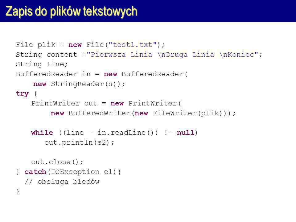 Zapis do plików tekstowych File plik = new File( test1.txt ); String content = Pierwsza Linia \nDruga Linia \nKoniec ; String line; BufferedReader in = new BufferedReader( new StringReader(s)); try { PrintWriter out = new PrintWriter( new BufferedWriter(new FileWriter(plik))); while ((line = in.readLine()) != null) out.println(s2); out.close(); } catch(IOException e1){ // obsługa błedów }