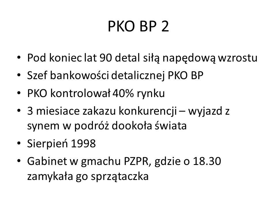 PKO BP 2 Pod koniec lat 90 detal siłą napędową wzrostu Szef bankowości detalicznej PKO BP PKO kontrolował 40% rynku 3 miesiace zakazu konkurencji – wyjazd z synem w podróż dookoła świata Sierpień 1998 Gabinet w gmachu PZPR, gdzie o 18.30 zamykała go sprzątaczka