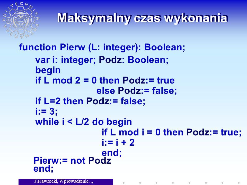 J.Nawrocki, Wprowadzenie.., Wykład 8 Maksymalny czas wykonania var i: integer; Podz: Boolean; begin if L mod 2 = 0 then Podz:= true else Podz:= false; if L=2 then Podz:= false; i:= 3; while i < L/2 do begin if L mod i = 0 then Podz:= true; i:= i + 2 end; Pierw:= not Podz end; function Pierw (L: integer): Boolean;