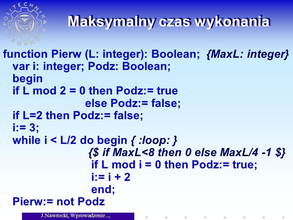 J.Nawrocki, Wprowadzenie.., Wykład 8 Maksymalny czas wykonania function Pierw (L: integer): Boolean; {MaxL: integer} var i: integer; Podz: Boolean; begin if L mod 2 = 0 then Podz:= true else Podz:= false; if L=2 then Podz:= false; i:= 3; while i < L/2 do begin { :loop: } {$ if MaxL<8 then 0 else MaxL/4 -1 $} if L mod i = 0 then Podz:= true; i:= i + 2 end; Pierw:= not Podz