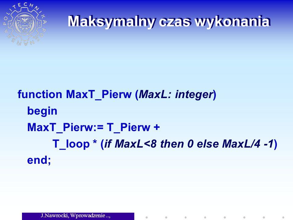 J.Nawrocki, Wprowadzenie.., Wykład 8 Maksymalny czas wykonania function MaxT_Pierw (MaxL: integer) begin MaxT_Pierw:= T_Pierw + T_loop * (if MaxL<8 then 0 else MaxL/4 -1) end;