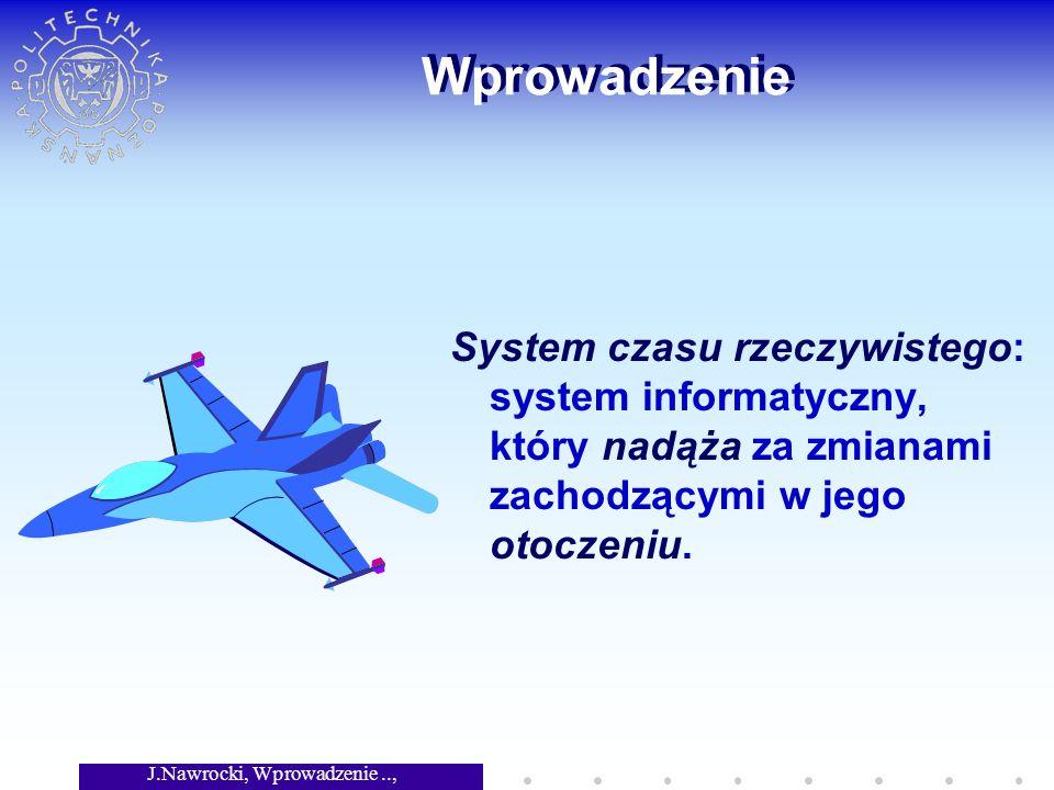 J.Nawrocki, Wprowadzenie.., Wykład 8 Wprowadzenie System czasu rzeczywistego: system informatyczny, który nadąża za zmianami zachodzącymi w jego otoczeniu.